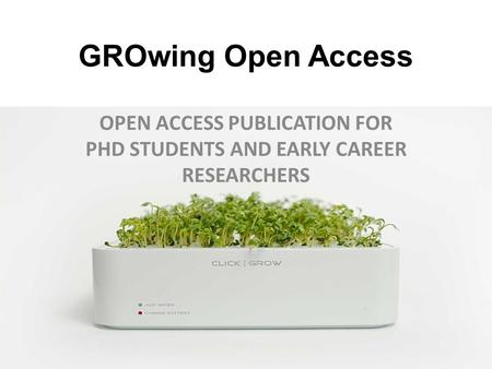 GROwing Open Access OPEN ACCESS PUBLICATION FOR PHD STUDENTS AND EARLY CAREER RESEARCHERS.