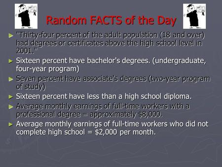 Random FACTS of the Day ► Thirty-four percent of the adult population (18 and over) had degrees or certificates above the high school level in 2001.
