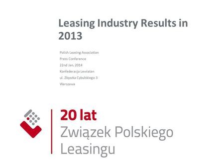 Leasing Industry Results in 2013 Polish Leasing Association Press Conference 22nd Jan. 2014 Konfederacja Lewiatan ul. Zbyszka Cybulskiego 3 Warszawa.
