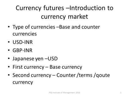 PSG Institute of Management -20101 Currency futures –Introduction to currency market Type of currencies –Base and counter currencies USD-INR GBP-INR Japanese.