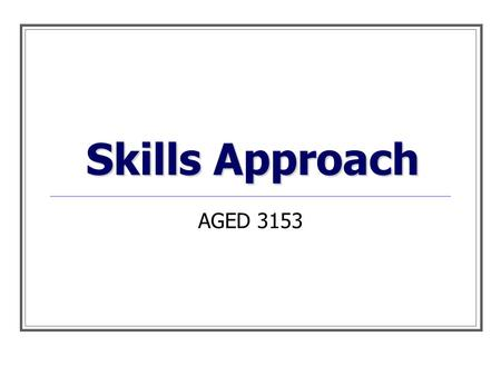 Skills Approach AGED 3153. Leadership has a harder job to do than just choose sides. It must bring sides together. ~Jesse Jackson Thought of the day…