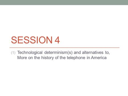 SESSION 4 (1) Technological determinism(s) and alternatives to, More on the history of the telephone in America.