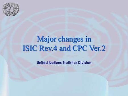 United Nations Statistics Division Major changes in ISIC Rev.4 and CPC Ver.2.