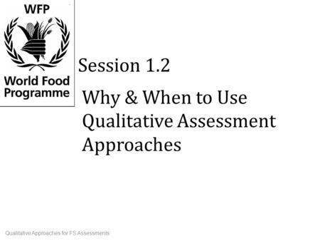 Why & When to Use Qualitative Assessment Approaches Session 1.2 Qualitative Approaches for FS Assessments.