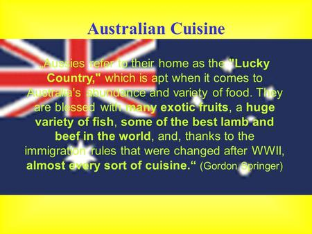 "Australian Cuisine ""Aussies refer to their home as the Lucky Country, which is apt when it comes to Australia's abundance and variety of food. They are."