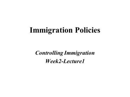 Immigration Policies Controlling Immigration Week2-Lecture1.