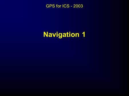 Navigation 1 GPS for ICS - 2003. Navigation 1 Objectives:  Set up a Garmin GPS III Plus for inputting coordinates.  Manually enter three sets of coordinates.