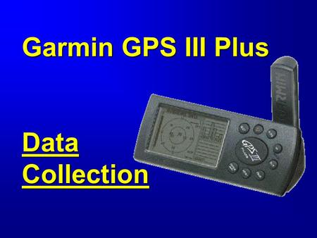 Garmin GPS III Plus Data Collection. Objectives Collect: - Waypoints -Average Position Waypoints -Reference Waypoints - Multiple Tracks in One Track Log.