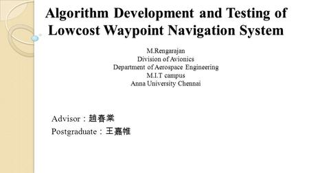 Algorithm Development and Testing of Lowcost Waypoint Navigation System M.Rengarajan Division of Avionics Department of Aerospace Engineering M.I.T campus.