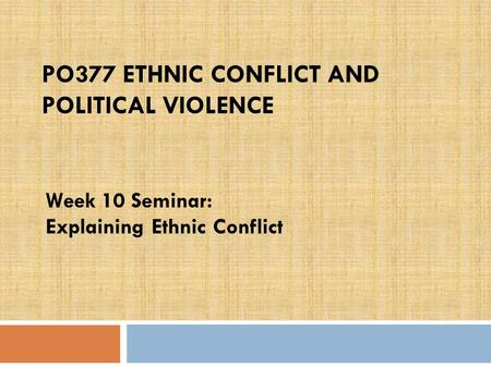 PO377 ETHNIC CONFLICT AND POLITICAL VIOLENCE Week 10 Seminar: Explaining Ethnic Conflict.