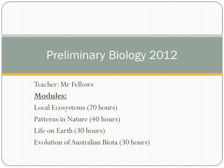 Teacher: Mr Fellows Modules: Local Ecosystems (20 hours) Patterns in Nature (40 hours) Life on Earth (30 hours) Evolution of Australian Biota (30 hours)