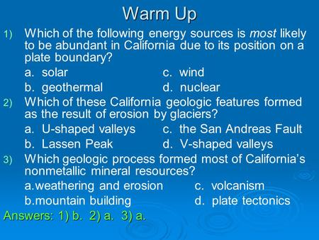 Warm Up Which of the following energy sources is most likely to be abundant in California due to its position on a plate boundary? a. solar			c. wind.