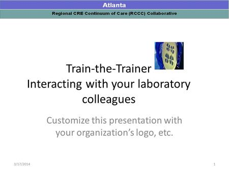 Train-the-Trainer Interacting with your laboratory colleagues Customize this presentation with your organization's logo, etc. 13/17/2014.
