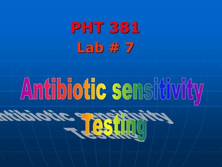 PHT 381 Lab # 7. Antibiotic Sensitivity Testing Antibiotic sensitivity testing is used to determine the susceptibility of the microorganism to various.