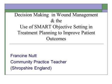 Decision Making in Wound Management & the Use of SMART Objective Setting in Treatment Planning to Improve Patient Outcomes Francine Nutt Community Practice.