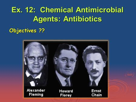 Ex. 12: Chemical Antimicrobial Agents: Antibiotics Objectives ??