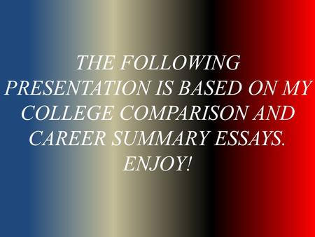THE FOLLOWING PRESENTATION IS BASED ON MY COLLEGE COMPARISON AND CAREER SUMMARY ESSAYS. ENJOY!