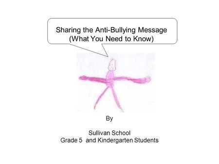 Sharing the Anti-Bullying Message (What You Need to Know) By Sullivan School Grade 5 and Kindergarten Students.