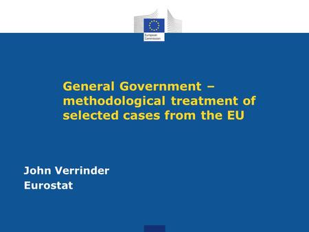 General Government – methodological treatment of selected cases from the EU John Verrinder Eurostat.