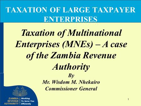 1 TAXATION OF LARGE TAXPAYER ENTERPRISES Taxation of Multinational Enterprises (MNEs) – A case of the Zambia Revenue Authority By Mr. Wisdom M. Nhekairo.