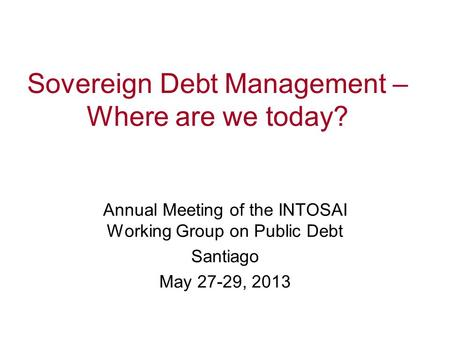 Sovereign Debt Management – Where are we today? Debt Management Performance Assessment Tool (DeMPA) Annual Meeting of the INTOSAI Working Group on Public.