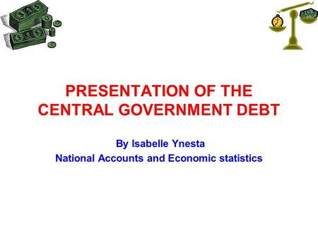 PRESENTATION OF THE CENTRAL GOVERNMENT DEBT By Isabelle Ynesta National Accounts and Economic statistics.