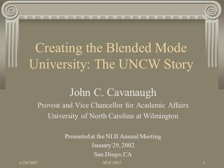 1/29/2002NLII 20021 Creating the Blended Mode University: The UNCW Story John C. Cavanaugh Provost and Vice Chancellor for Academic Affairs University.
