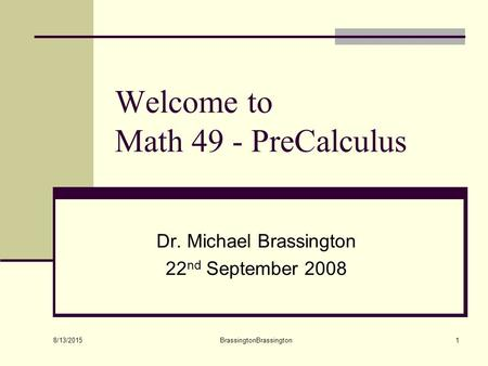 8/13/2015 BrassingtonBrassington1 Welcome to Math 49 - PreCalculus Dr. Michael Brassington 22 nd September 2008.