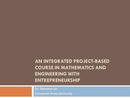 AN INTEGRATED PROJECT-BASED COURSE IN MATHEMATICS AND ENGINEERING WITH ENTREPRENEURSHIP Dr. Shinemin Lin Savannah State University.
