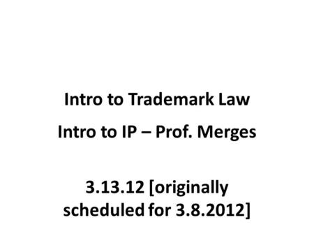 Intro to Trademark Law Intro to IP – Prof. Merges 3.13.12 [originally scheduled for 3.8.2012]