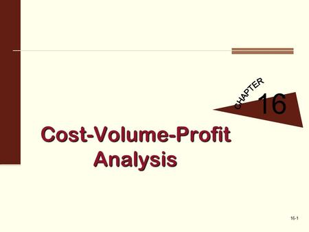 16-1 Cost-Volume-Profit Analysis 16. 16-2 The Break Even Point and Target Profit in Units and Sales Revenue 1 Fundamental concept underlying CVP  All.