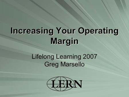 Increasing Your Operating Margin Lifelong Learning 2007 Greg Marsello.