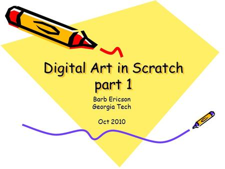 Digital Art in Scratch part 1 Barb Ericson Georgia Tech Oct 2010.
