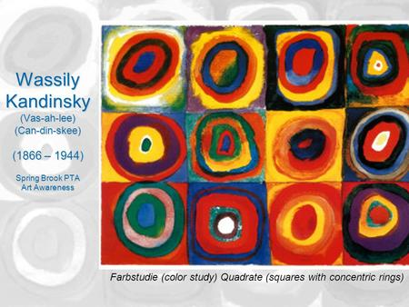 Wassily Kandinsky (Vas-ah-lee) (Can-din-skee) (1866 – 1944) Spring Brook PTA Art Awareness Farbstudie (color study) Quadrate (squares with concentric rings)