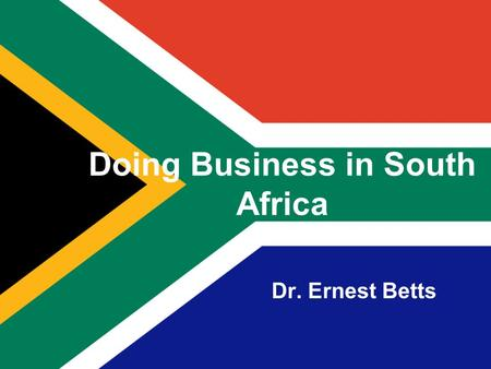 Doing Business in South Africa Dr. Ernest Betts. 2 About South Africa Capital: Administrative: Pretoria Legislative: Cape Town Judicial: Johannesburg.