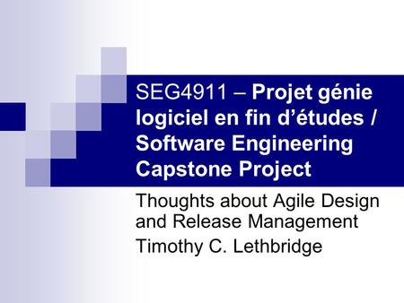SEG4911 – Projet génie logiciel en fin d'études / Software Engineering Capstone Project Thoughts about Agile Design and Release Management Timothy C. Lethbridge.