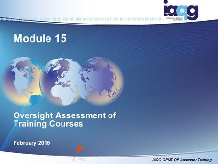 IAQG OPMT OP Assessor Training Oversight Assessment of Training Courses February 2015 Module 15.