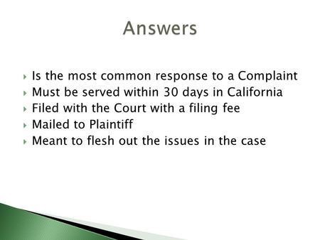  Is the most common response to a Complaint  Must be served within 30 days in California  Filed with the Court with a filing fee  Mailed to Plaintiff.