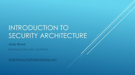 INTRODUCTION TO SECURITY ARCHITECTURE Andy Wood Enterprise Security Architect