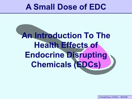 A Small Dose of EDCs – 06/01/09 An Introduction To The Health Effects of Endocrine Disrupting Chemicals (EDCs) A Small Dose of EDC.