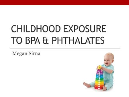 CHILDHOOD EXPOSURE TO BPA & PHTHALATES Megan Sirna.
