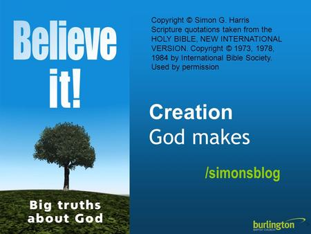 Creation God makes /simonsblog Copyright © Simon G. Harris Scripture quotations taken from the HOLY BIBLE, NEW INTERNATIONAL VERSION. Copyright © 1973,