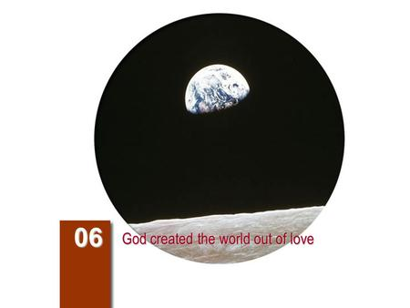 God created the world out of love 06. Compendium of the Catechism 54. How did God create the universe? 295-301 317-320 God created the universe freely.