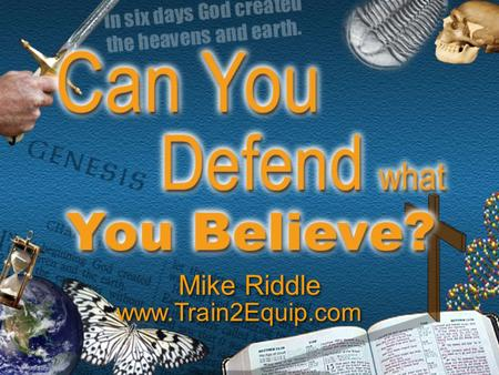 Mike Riddle www.Train2Equip.com. Topics  The Bible has answers  The origin of the universe  The origin of life  The fossil record  Origin of dinosaurs.