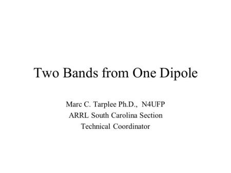 Two Bands from One Dipole Marc C. Tarplee Ph.D., N4UFP ARRL South Carolina Section Technical Coordinator.