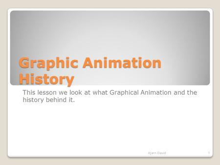 Graphic Animation History This lesson we look at what Graphical Animation and the history behind it. Ajarn David1.