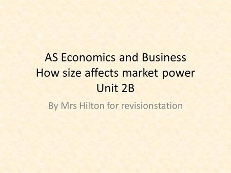 AS Economics and Business How size affects market power Unit 2B By Mrs Hilton for revisionstation.