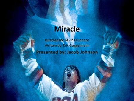Miracle Directed by: Gavin O'Connor Written by: Eric Guggenheim Presented by: Jacob Johnson.