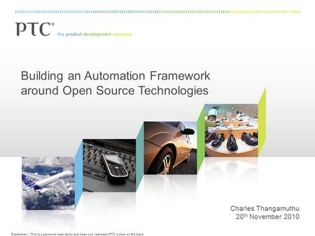 Building an Automation Framework around Open Source Technologies Charles Thangamuthu 20 th November 2010 Disclaimer – This is a personal case study and.
