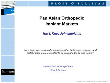 "© Copyright 2002 Frost & Sullivan. All Rights Reserved. Pan Asian Orthopedic Implant Markets Hip & Knee Joint Implants ""New improved polyethylene products."